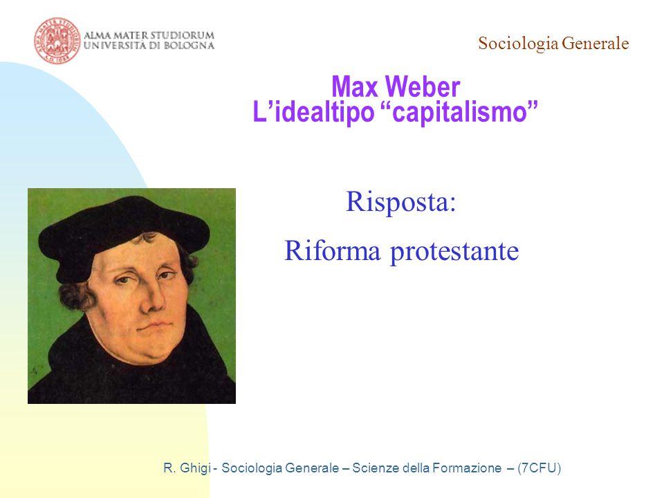 """Sociologia Generale R. Ghigi - Sociologia Generale – Scienze della Formazione – (7CFU) Max Weber L'idealtipo """"capitalismo"""" Risposta: Riforma protestan"""
