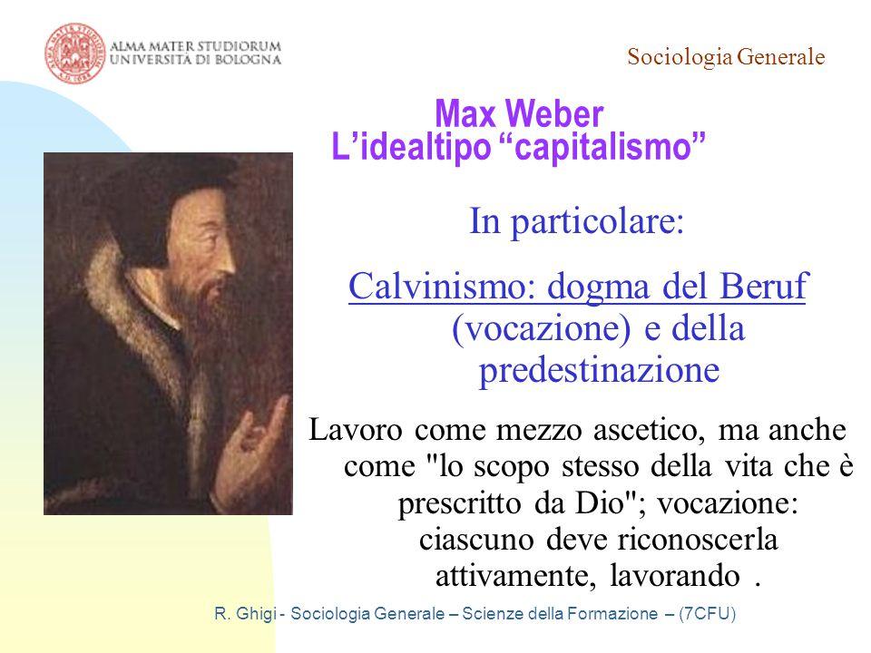 """Sociologia Generale R. Ghigi - Sociologia Generale – Scienze della Formazione – (7CFU) Max Weber L'idealtipo """"capitalismo"""" In particolare: Calvinismo:"""