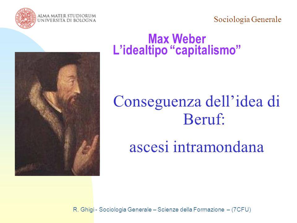 """Sociologia Generale R. Ghigi - Sociologia Generale – Scienze della Formazione – (7CFU) Max Weber L'idealtipo """"capitalismo"""" Conseguenza dell'idea di Be"""