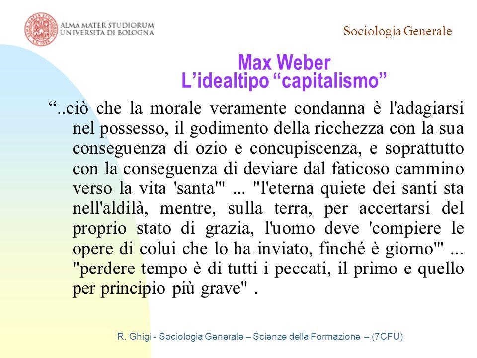 """Sociologia Generale R. Ghigi - Sociologia Generale – Scienze della Formazione – (7CFU) Max Weber L'idealtipo """"capitalismo"""" """"..ciò che la morale verame"""