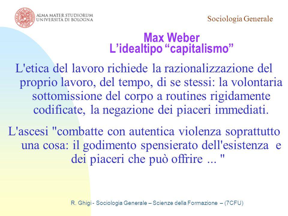 """Sociologia Generale R. Ghigi - Sociologia Generale – Scienze della Formazione – (7CFU) Max Weber L'idealtipo """"capitalismo"""" L'etica del lavoro richiede"""