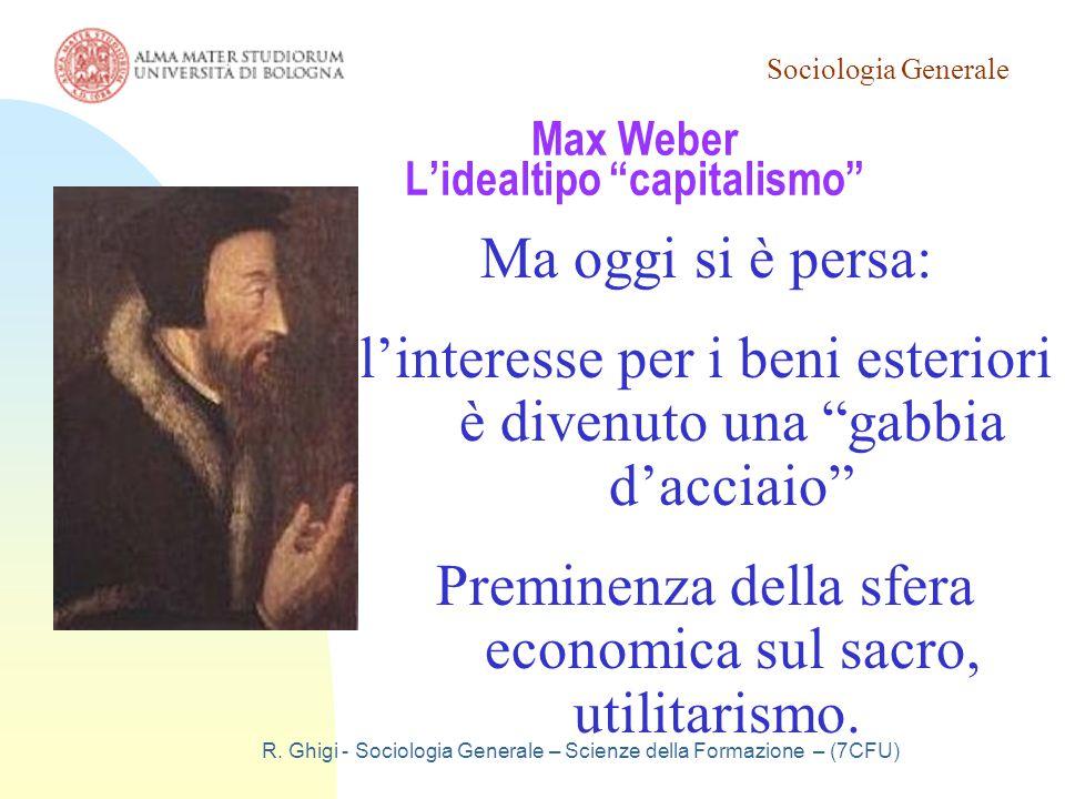 """Sociologia Generale R. Ghigi - Sociologia Generale – Scienze della Formazione – (7CFU) Max Weber L'idealtipo """"capitalismo"""" Ma oggi si è persa: l'inter"""