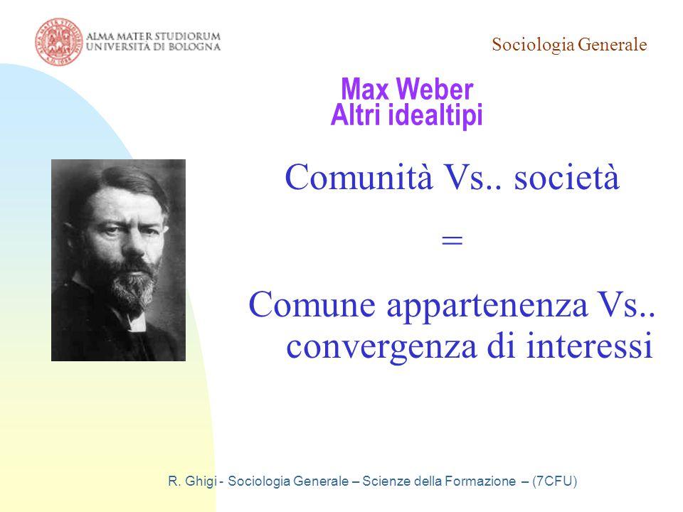 Sociologia Generale R. Ghigi - Sociologia Generale – Scienze della Formazione – (7CFU) Max Weber Altri idealtipi Comunità Vs.. società = Comune appart