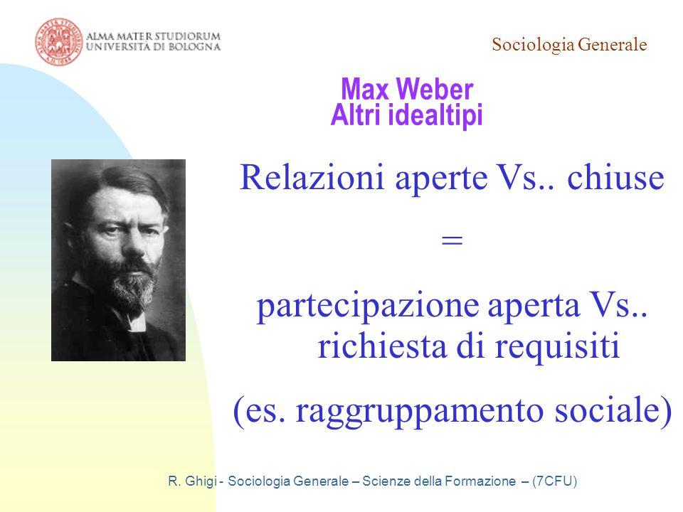 Sociologia Generale R. Ghigi - Sociologia Generale – Scienze della Formazione – (7CFU) Max Weber Altri idealtipi Relazioni aperte Vs.. chiuse = partec