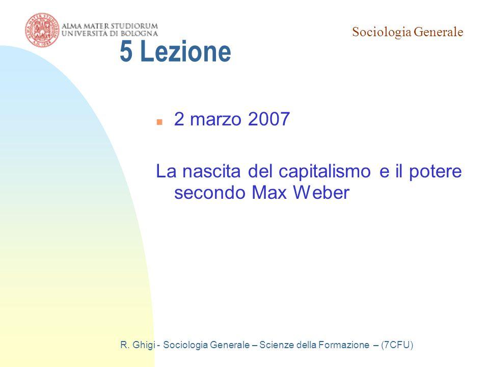 Sociologia Generale R. Ghigi - Sociologia Generale – Scienze della Formazione – (7CFU) 5 Lezione 2 marzo 2007 La nascita del capitalismo e il potere s