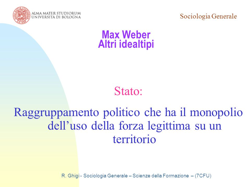 Sociologia Generale R. Ghigi - Sociologia Generale – Scienze della Formazione – (7CFU) Max Weber Altri idealtipi Stato: Raggruppamento politico che ha