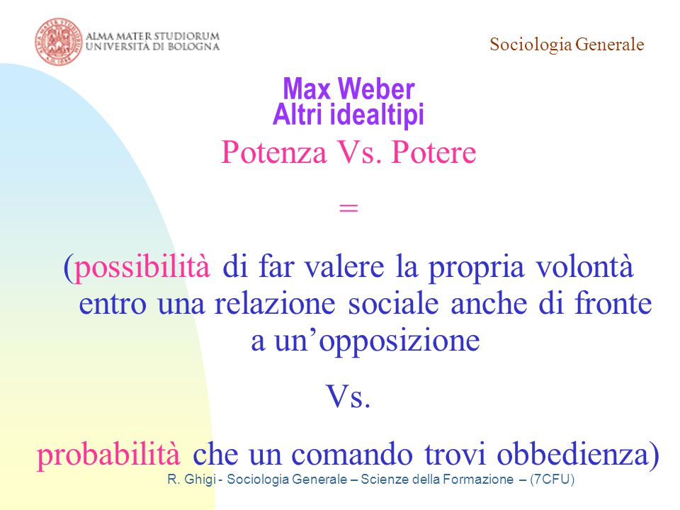 Sociologia Generale R. Ghigi - Sociologia Generale – Scienze della Formazione – (7CFU) Max Weber Altri idealtipi Potenza Vs. Potere = (possibilità di