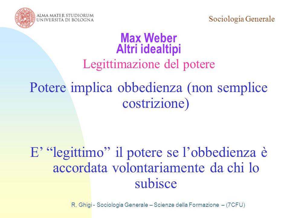 Sociologia Generale R. Ghigi - Sociologia Generale – Scienze della Formazione – (7CFU) Max Weber Altri idealtipi Legittimazione del potere Potere impl