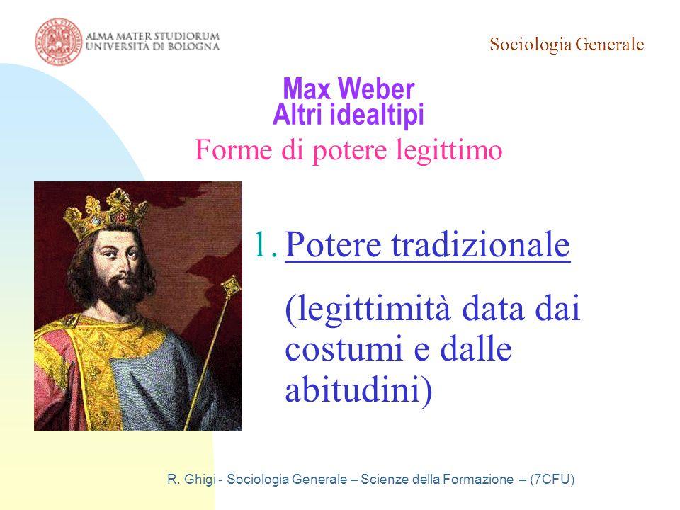 Sociologia Generale R. Ghigi - Sociologia Generale – Scienze della Formazione – (7CFU) Max Weber Altri idealtipi Forme di potere legittimo 1.Potere tr