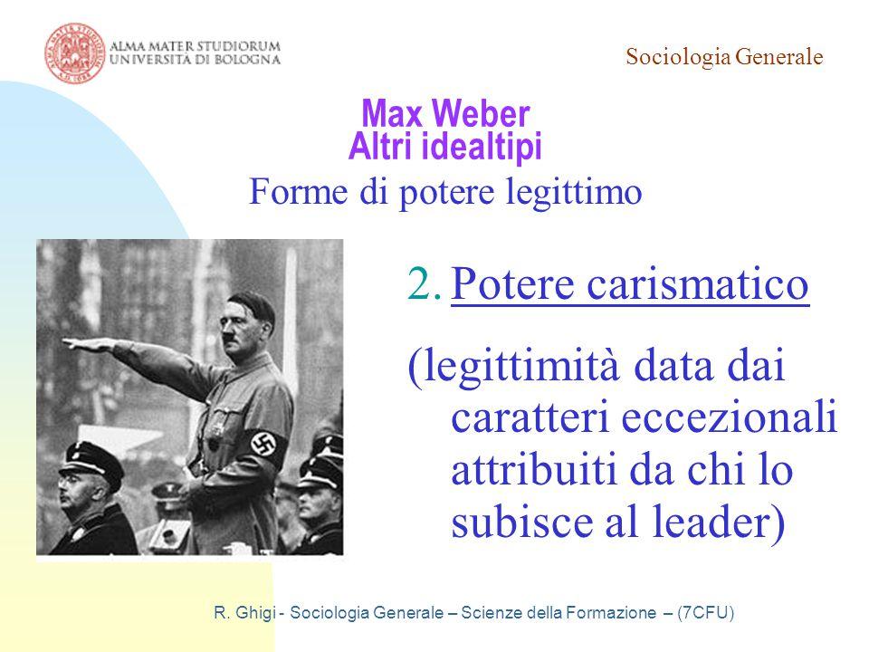 Sociologia Generale R. Ghigi - Sociologia Generale – Scienze della Formazione – (7CFU) Max Weber Altri idealtipi Forme di potere legittimo 2.Potere ca