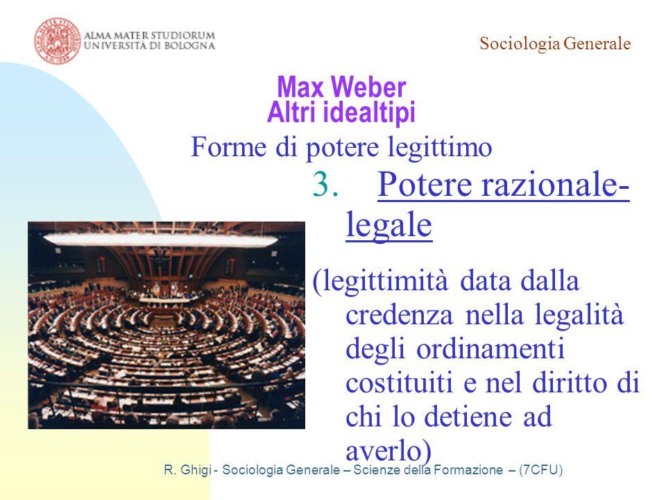 Sociologia Generale R. Ghigi - Sociologia Generale – Scienze della Formazione – (7CFU) Max Weber Altri idealtipi Forme di potere legittimo 3.Potere ra