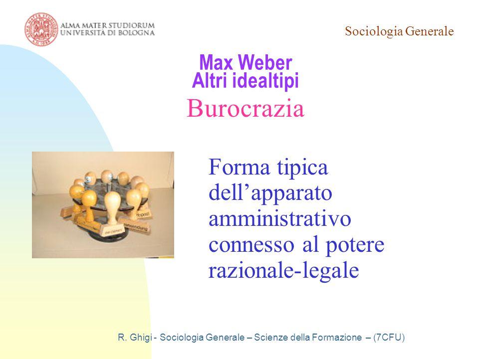 Sociologia Generale R. Ghigi - Sociologia Generale – Scienze della Formazione – (7CFU) Max Weber Altri idealtipi Burocrazia Forma tipica dell'apparato