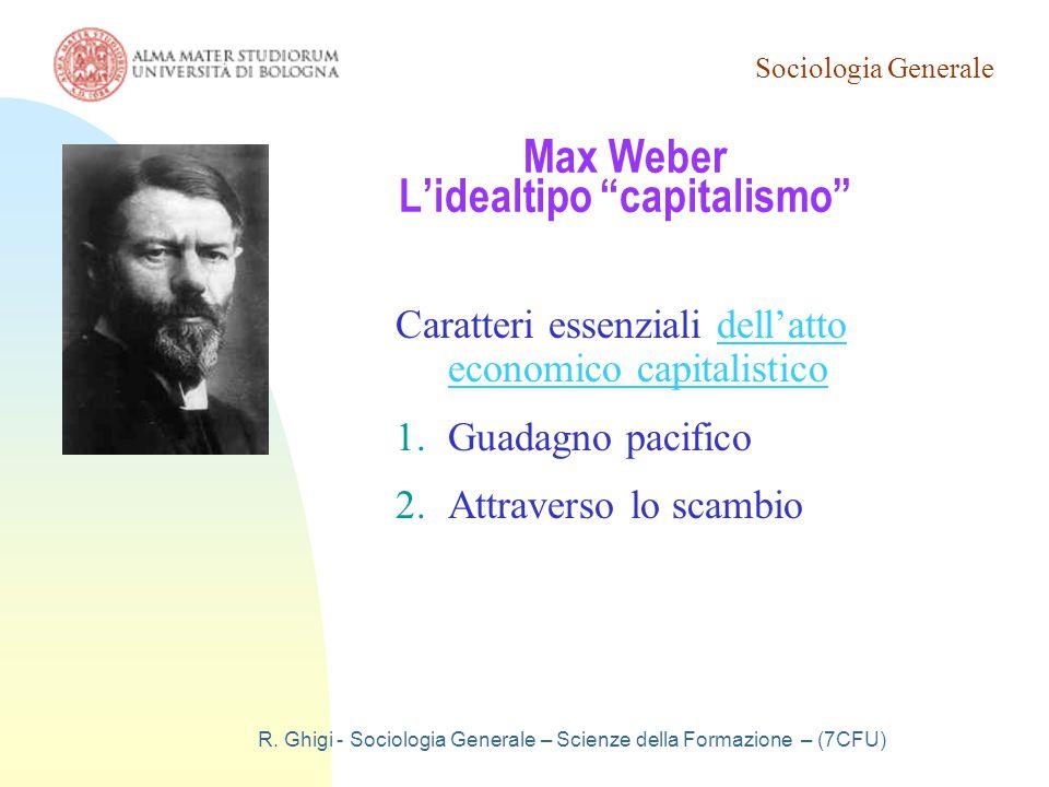"""Sociologia Generale R. Ghigi - Sociologia Generale – Scienze della Formazione – (7CFU) Max Weber L'idealtipo """"capitalismo"""" Caratteri essenziali dell'a"""