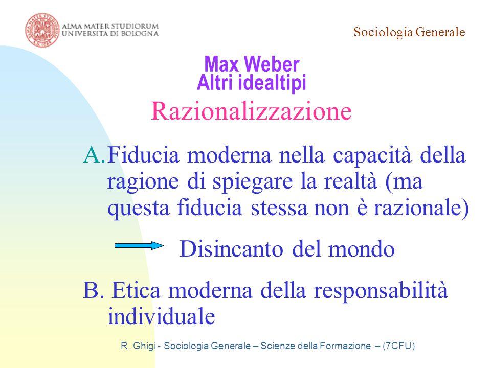 Sociologia Generale R. Ghigi - Sociologia Generale – Scienze della Formazione – (7CFU) Max Weber Altri idealtipi Razionalizzazione A.Fiducia moderna n
