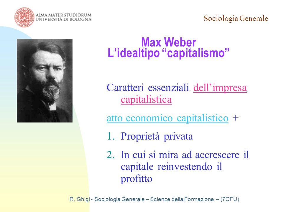 """Sociologia Generale R. Ghigi - Sociologia Generale – Scienze della Formazione – (7CFU) Max Weber L'idealtipo """"capitalismo"""" Caratteri essenziali dell'i"""