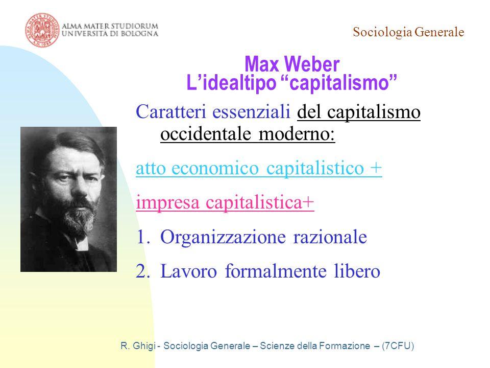 """Sociologia Generale R. Ghigi - Sociologia Generale – Scienze della Formazione – (7CFU) Max Weber L'idealtipo """"capitalismo"""" Caratteri essenziali del ca"""