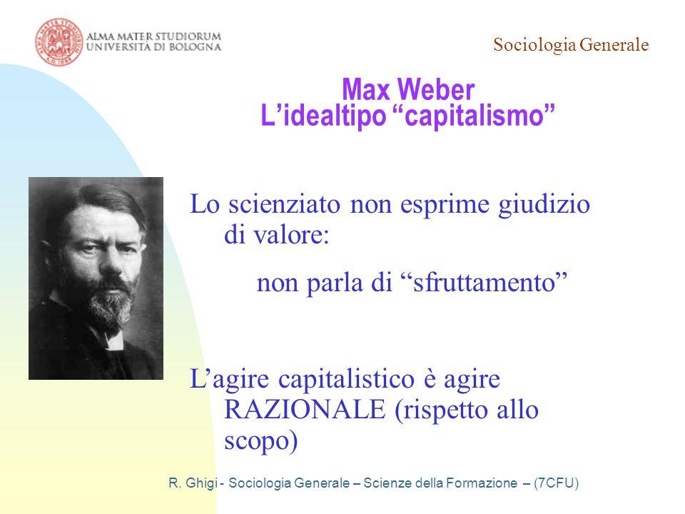 """Sociologia Generale R. Ghigi - Sociologia Generale – Scienze della Formazione – (7CFU) Max Weber L'idealtipo """"capitalismo"""" Lo scienziato non esprime g"""