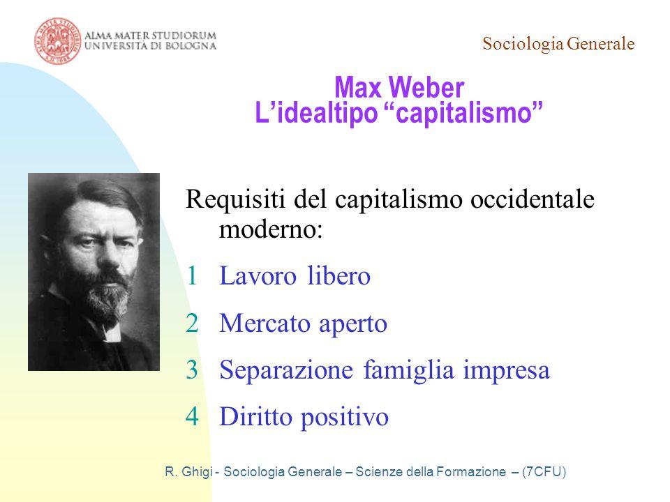 """Sociologia Generale R. Ghigi - Sociologia Generale – Scienze della Formazione – (7CFU) Max Weber L'idealtipo """"capitalismo"""" Requisiti del capitalismo o"""