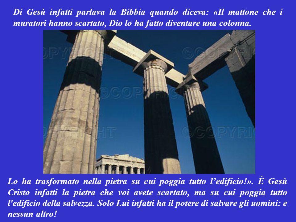 Di Gesù infatti parlava la Bibbia quando diceva: «Il mattone che i muratori hanno scartato, Dio lo ha fatto diventare una colonna.