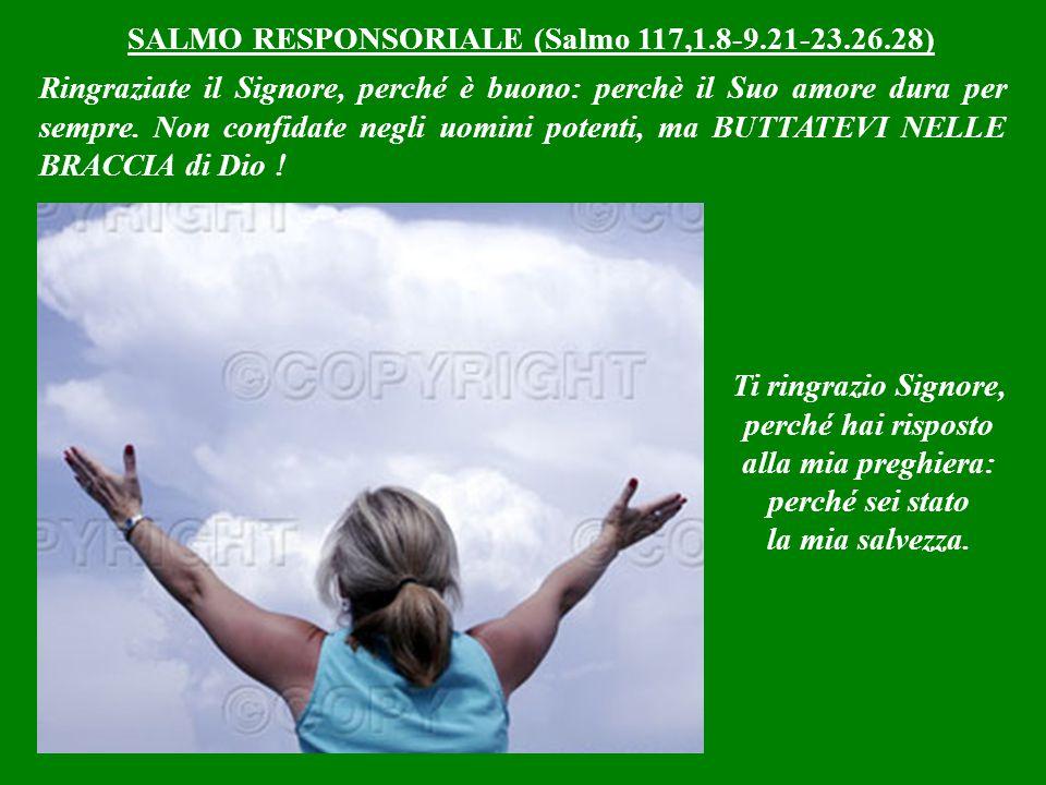 SALMO RESPONSORIALE (Salmo 117,1.8-9.21-23.26.28) Ringraziate il Signore, perché è buono: perchè il Suo amore dura per sempre.