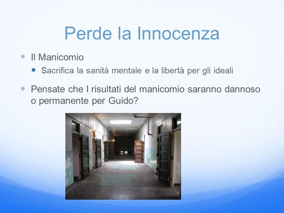 Perde la Innocenza Il Manicomio Sacrifica la sanità mentale e la libertà per gli ideali Pensate che I risultati del manicomio saranno dannoso o permanente per Guido?