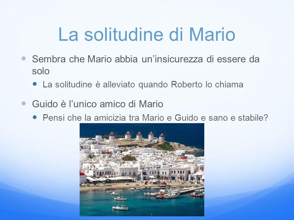 La solitudine di Mario Sembra che Mario abbia un'insicurezza di essere da solo La solitudine è alleviato quando Roberto lo chiama Guido è l'unico amico di Mario Pensi che la amicizia tra Mario e Guido e sano e stabile?