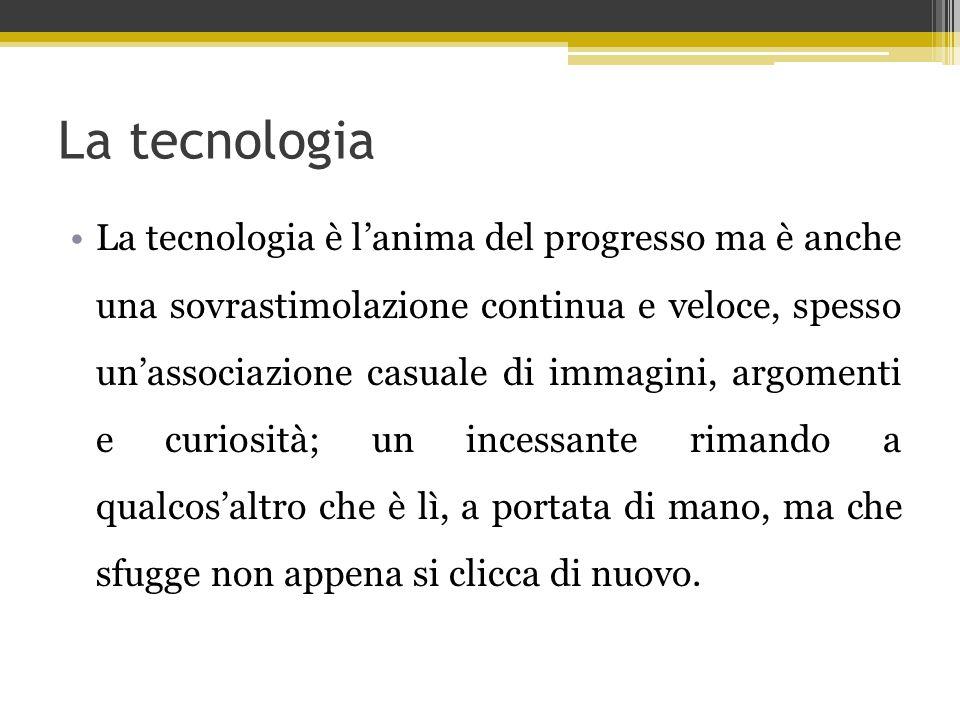 La tecnologia La tecnologia è l'anima del progresso ma è anche una sovrastimolazione continua e veloce, spesso un'associazione casuale di immagini, ar