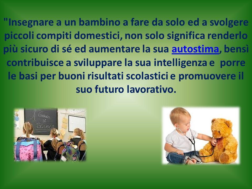 Insegnare a un bambino a fare da solo ed a svolgere piccoli compiti domestici, non solo significa renderlo più sicuro di sé ed aumentare la sua autostima, bensì contribuisce a sviluppare la sua intelligenza e porre le basi per buoni risultati scolastici e promuovere il suo futuro lavorativo.autostima