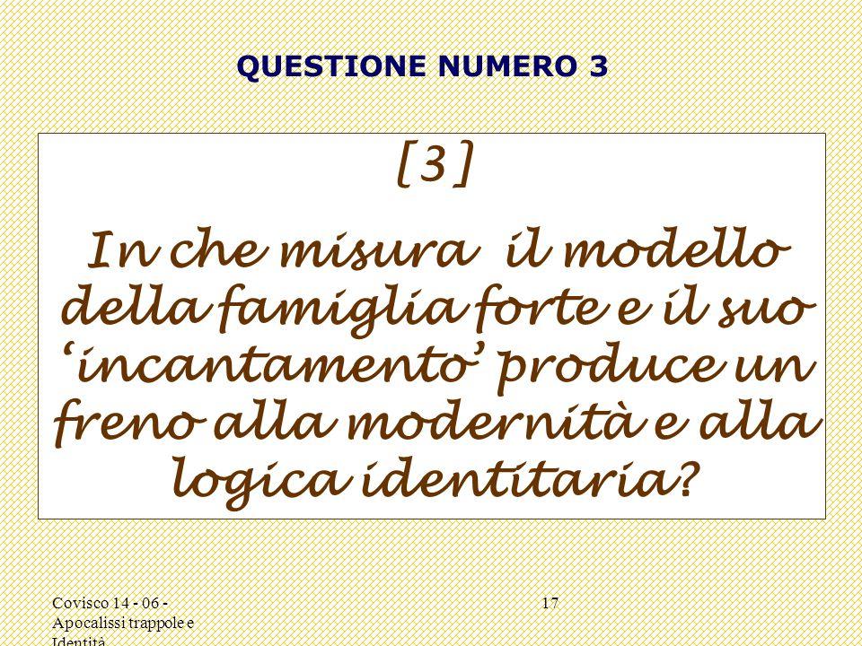 Covisco 14 - 06 - Apocalissi trappole e Identità 17 QUESTIONE NUMERO 3 [3] In che misura il modello della famiglia forte e il suo 'incantamento' produce un freno alla modernità e alla logica identitaria