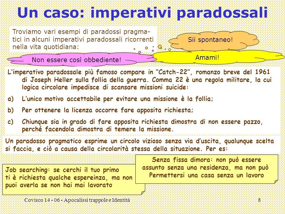 Covisco 14 - 06 - Apocalissi trappole e Identità8 Un caso: imperativi paradossali Troviamo vari esempi di paradossi pragma- tici in alcuni imperativi paradossali ricorrenti nella vita quotidiana: Sii spontaneo.
