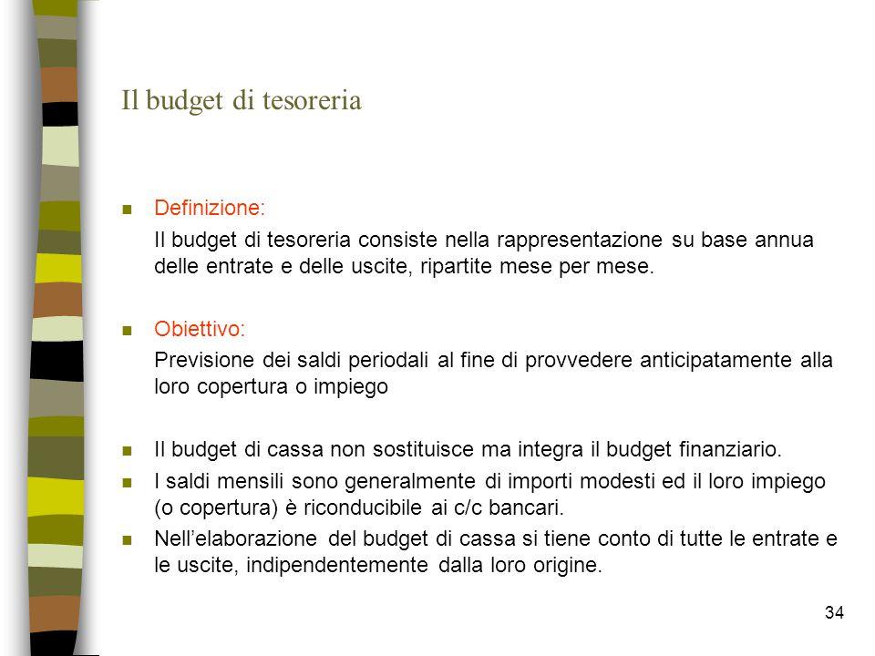 34 Il budget di tesoreria n Definizione: Il budget di tesoreria consiste nella rappresentazione su base annua delle entrate e delle uscite, ripartite