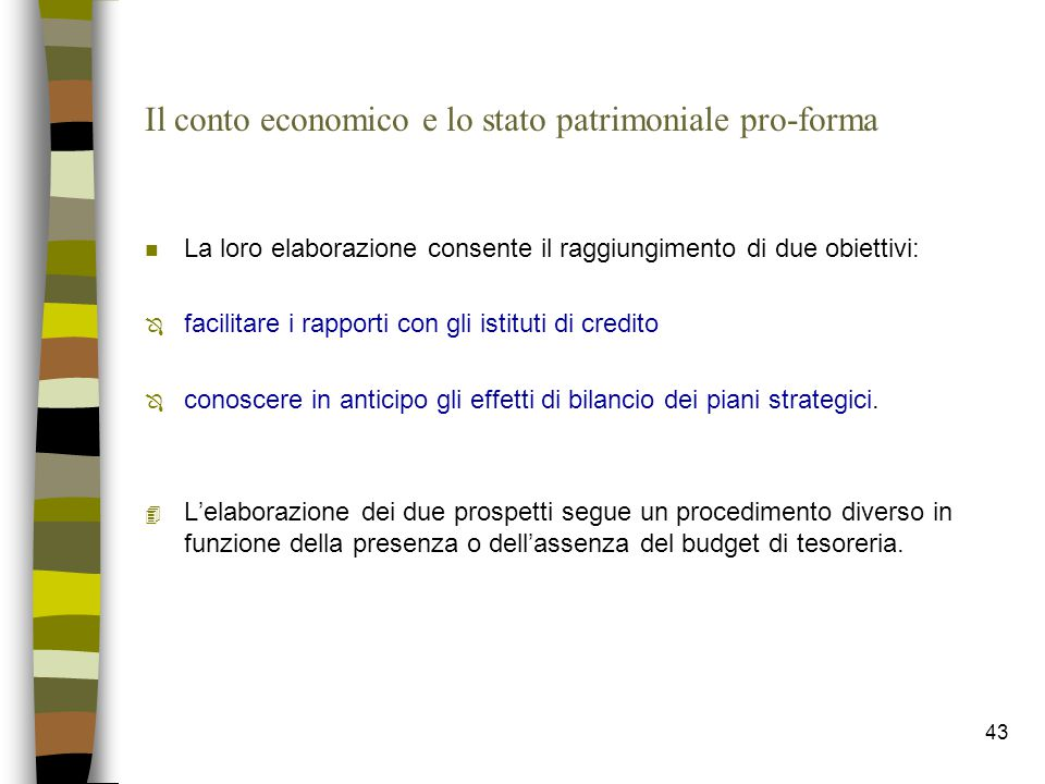 43 Il conto economico e lo stato patrimoniale pro-forma n La loro elaborazione consente il raggiungimento di due obiettivi: Ô facilitare i rapporti co