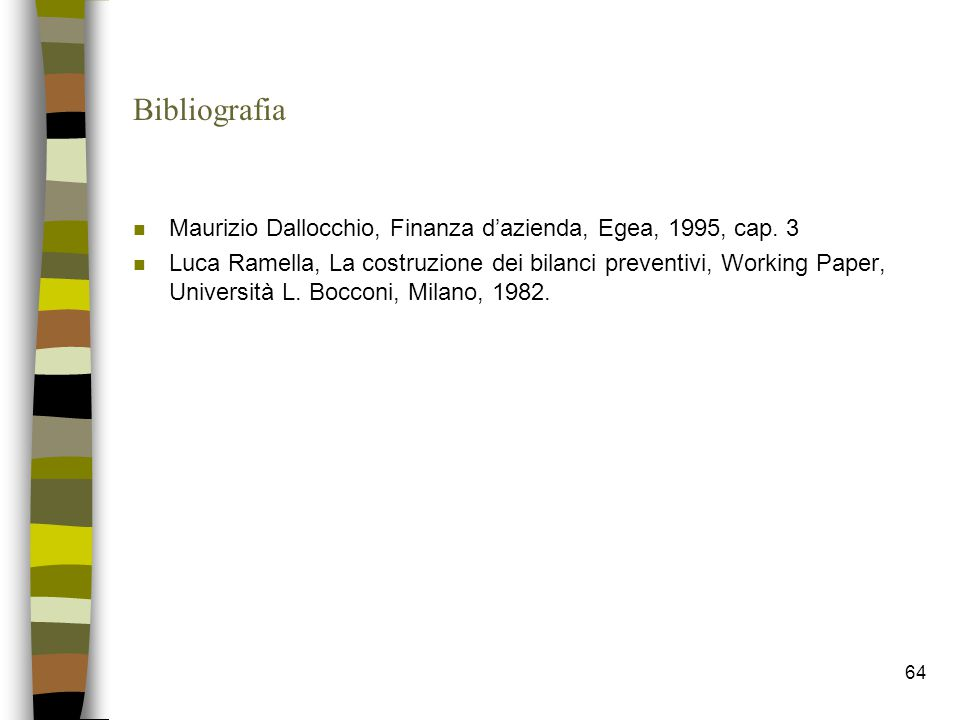 64 Bibliografia n Maurizio Dallocchio, Finanza d'azienda, Egea, 1995, cap. 3 n Luca Ramella, La costruzione dei bilanci preventivi, Working Paper, Uni