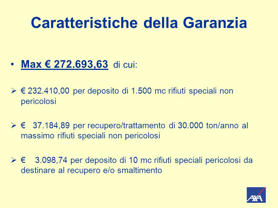 Caratteristiche della Garanzia Max € 272.693,63 di cui:  € 232.410,00 per deposito di 1.500 mc rifiuti speciali non pericolosi  € 37.184,89 per recupero/trattamento di 30.000 ton/anno al massimo rifiuti speciali non pericolosi  € 3.098,74 per deposito di 10 mc rifiuti speciali pericolosi da destinare al recupero e/o smaltimento