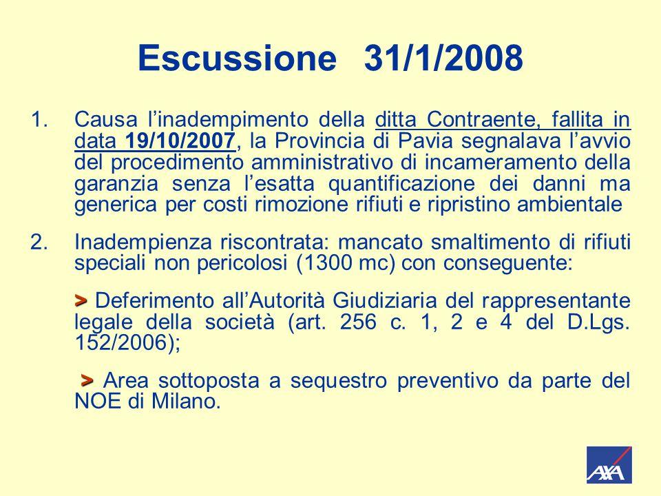 Escussione 31/1/2008 1.Causa l'inadempimento della ditta Contraente, fallita in data 19/10/2007, la Provincia di Pavia segnalava l'avvio del procedimento amministrativo di incameramento della garanzia senza l'esatta quantificazione dei danni ma generica per costi rimozione rifiuti e ripristino ambientale 2.Inadempienza riscontrata: mancato smaltimento di rifiuti speciali non pericolosi (1300 mc) con conseguente: > > Deferimento all'Autorità Giudiziaria del rappresentante legale della società (art.