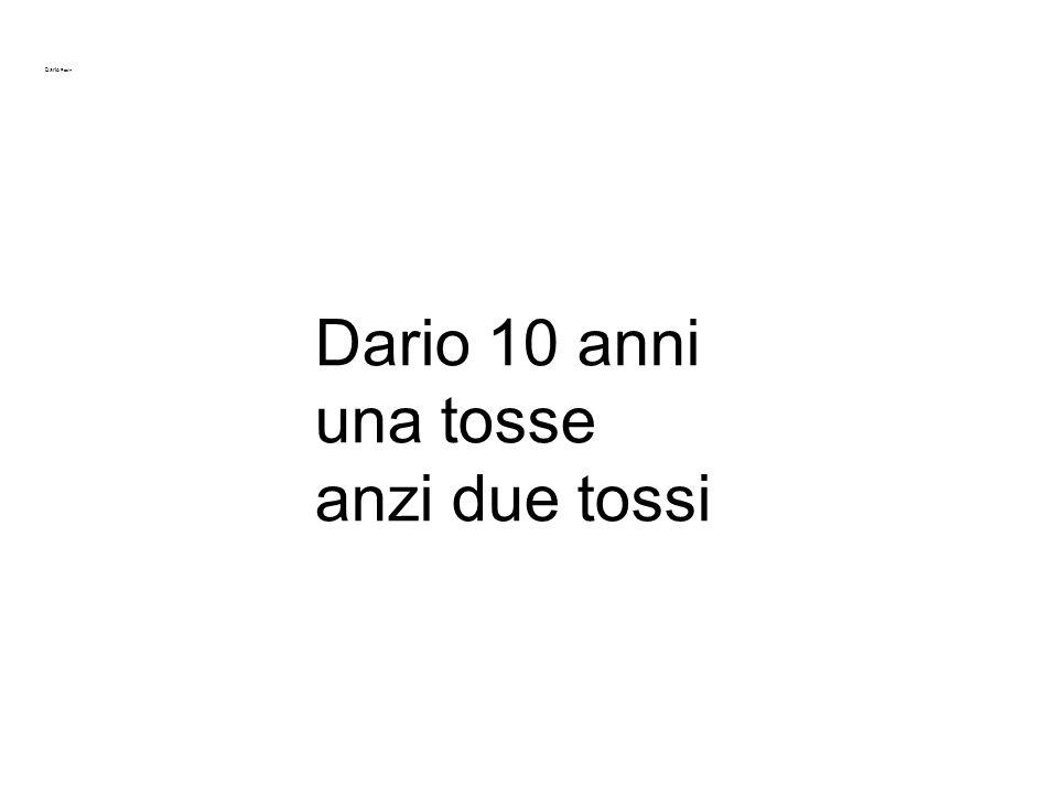 Dario Pasin 10 anni Montebelluna (TV) 0432 303600 ma.tessariol@gmail.com 06.02.01 Dario 10 anni una tosse anzi due tossi