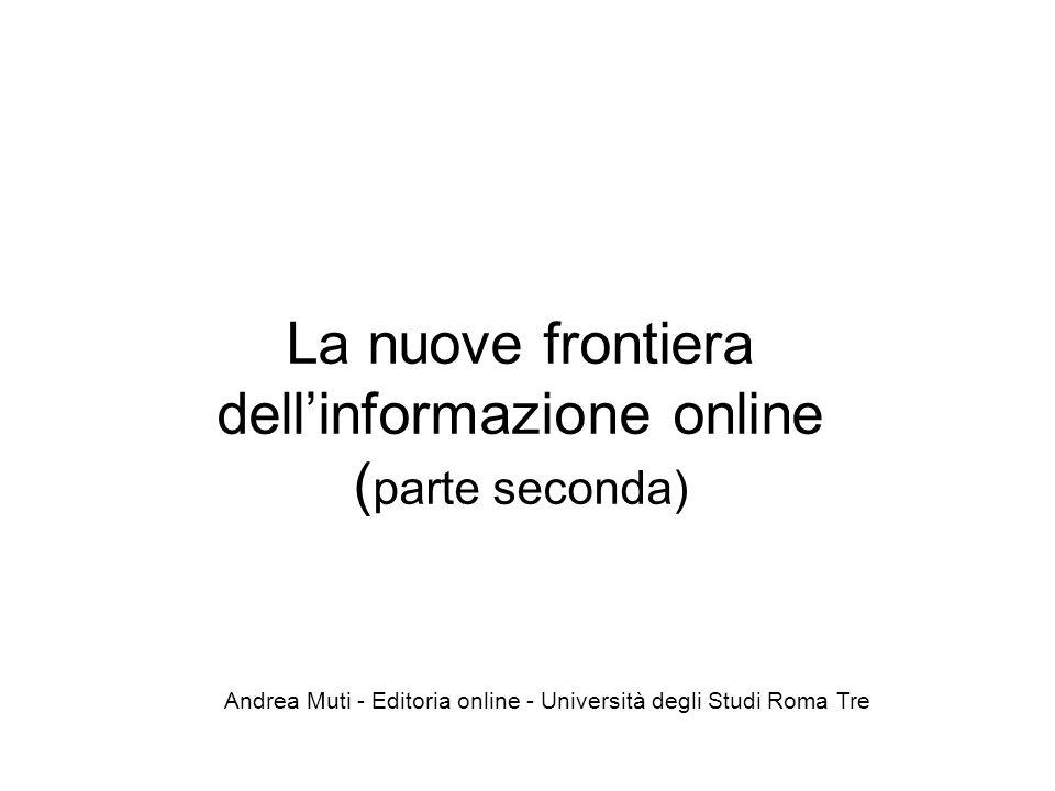 La nuove frontiera dell'informazione online ( parte seconda) Andrea Muti - Editoria online - Università degli Studi Roma Tre