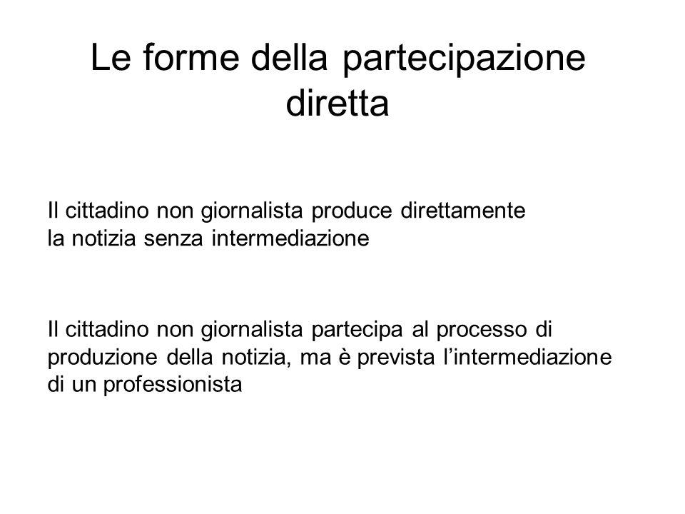 Le forme della partecipazione diretta Il cittadino non giornalista produce direttamente la notizia senza intermediazione Il cittadino non giornalista partecipa al processo di produzione della notizia, ma è prevista l'intermediazione di un professionista