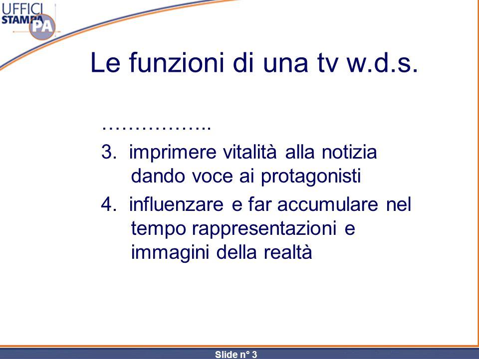 Slide n° 3 Le funzioni di una tv w.d.s. …………….. 3. imprimere vitalità alla notizia dando voce ai protagonisti 4. influenzare e far accumulare nel temp