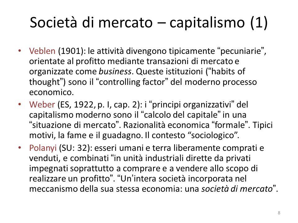 Società di mercato – capitalismo (1) Veblen (1901): le attività divengono tipicamente pecuniarie , orientate al profitto mediante transazioni di mercato e organizzate come business.