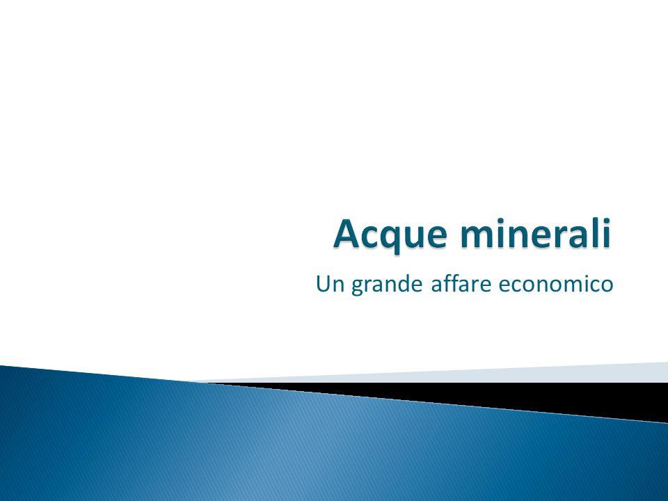  In Italia consumiamo 192 litri/anno ciascuno  Si imbottigliano 12,4 miliardi di litri/anno  Il giro d'affari delle aziende è di 2,3 miliardi di Euro  I consumatori spendono 3,2 miliardi di Euro per l'acquisto di acque minerali  1 miliardo di litri imbottigliati va all'estero.
