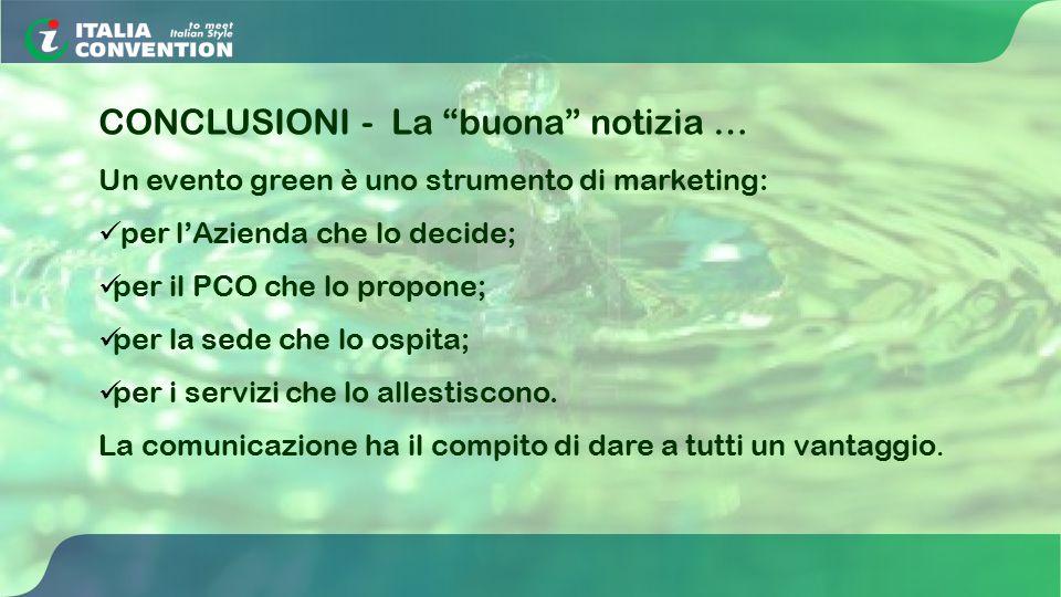 CONCLUSIONI - La buona notizia … Un evento green è uno strumento di marketing: per l'Azienda che lo decide; per il PCO che lo propone; per la sede che lo ospita; per i servizi che lo allestiscono.