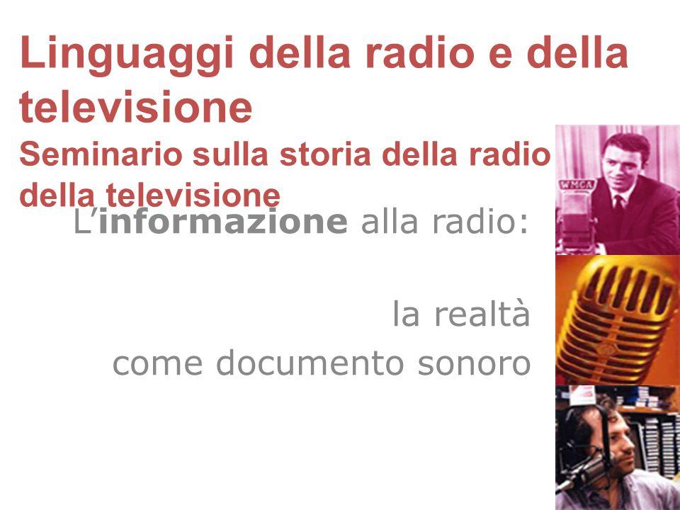 L'informazione alla radio: la realtà come documento sonoro Linguaggi della radio e della televisione Seminario sulla storia della radio e della televi