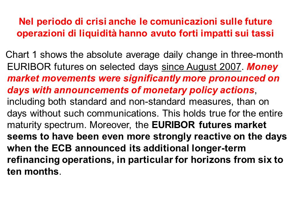 Nel periodo di crisi anche le comunicazioni sulle future operazioni di liquidità hanno avuto forti impatti sui tassi Chart 1 shows the absolute average daily change in three-month EURIBOR futures on selected days since August 2007.