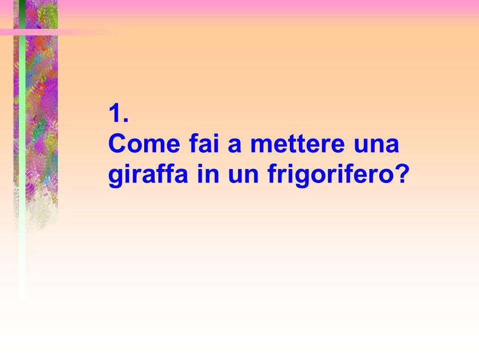 La risposta giusta è: Apri il frigorifero, metti dentro la giraffa e chiudi la porta.