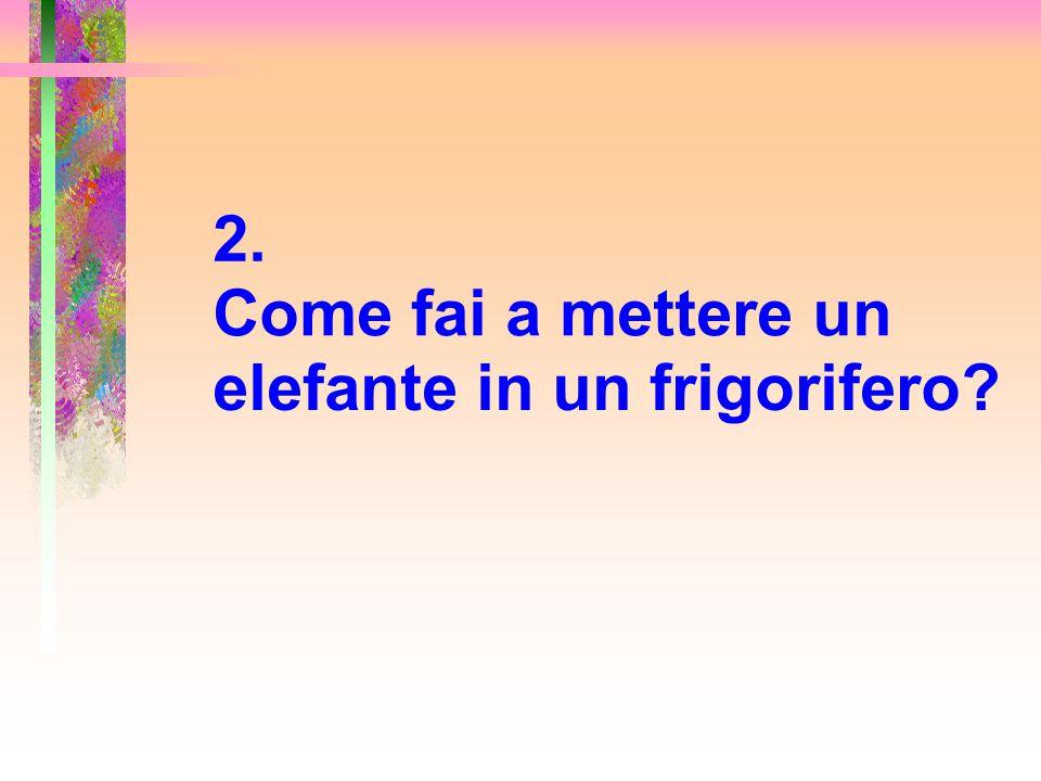 2. Come fai a mettere un elefante in un frigorifero?