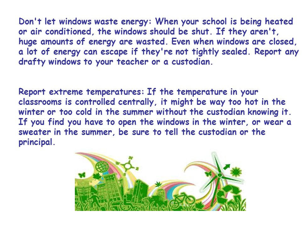 Don t let windows waste energy: When your school is being heated or air conditioned, the windows should be shut.