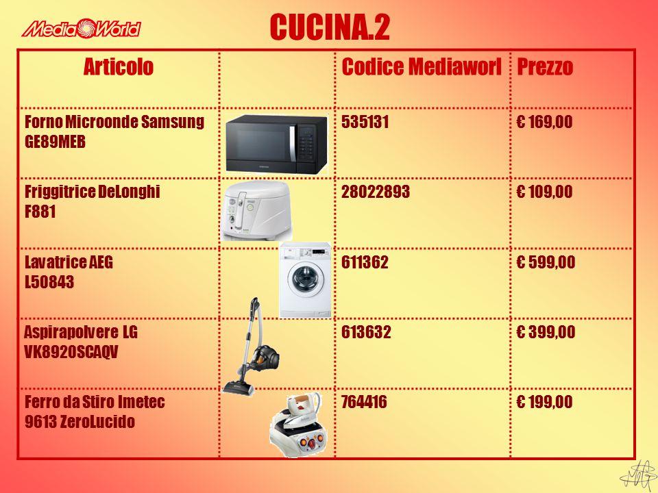 CUCINA.2 ArticoloCodice MediaworlPrezzo Forno Microonde Samsung GE89MEB 535131€ 169,00 Friggitrice DeLonghi F881 28022893€ 109,00 Lavatrice AEG L50843