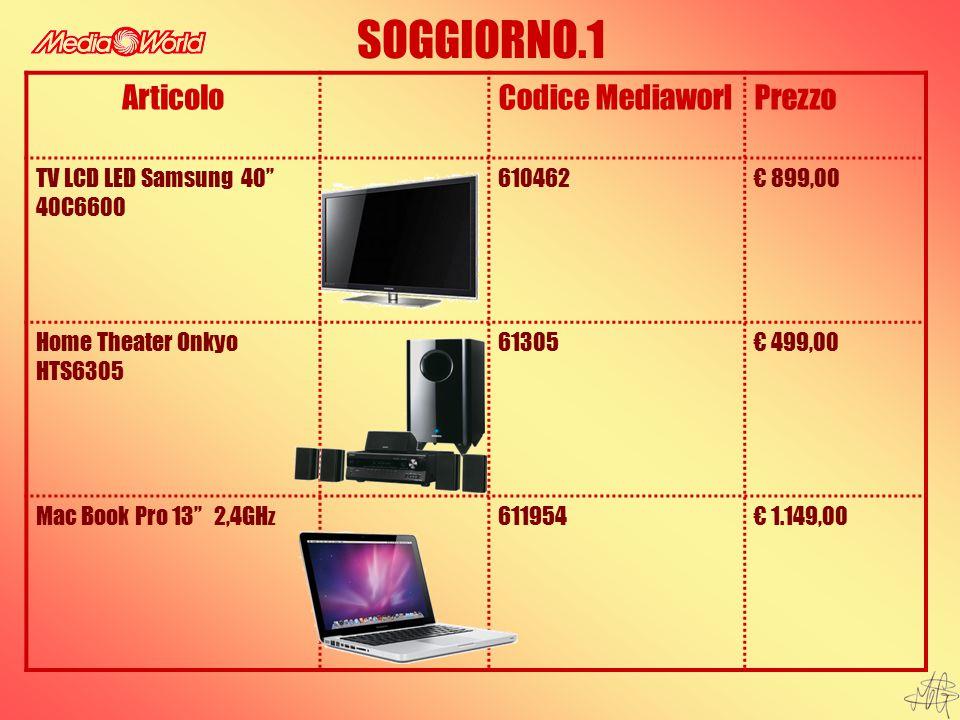 SOGGIORNO.1 ArticoloCodice MediaworlPrezzo TV LCD LED Samsung 40'' 40C6600 610462€ 899,00 Home Theater Onkyo HTS6305 61305€ 499,00 Mac Book Pro 13'' 2