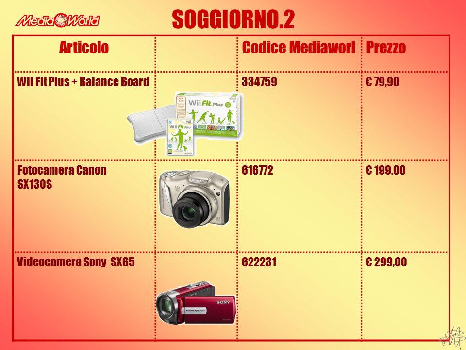 SOGGIORNO.2 ArticoloCodice MediaworlPrezzo Wii Fit Plus + Balance Board334759€ 79,90 Fotocamera Canon SX130S 616772€ 199,00 Videocamera Sony SX65622231€ 299,00